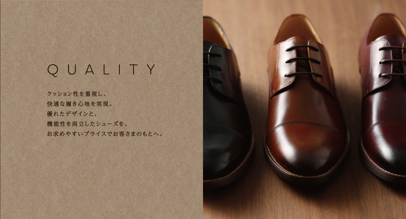 QUALITY クッション性を重視し、快適な履き心地を実現。優れたデザインと、機能性を両立したシューズを、お求めやすいプライスでお客さまのもとへ。