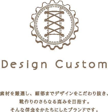 Design Custom 素材を厳選し、細部までデザインをこだわり抜き、靴作りのさらなる高みを目指す。そんな信念をかたちにしたブランドです。